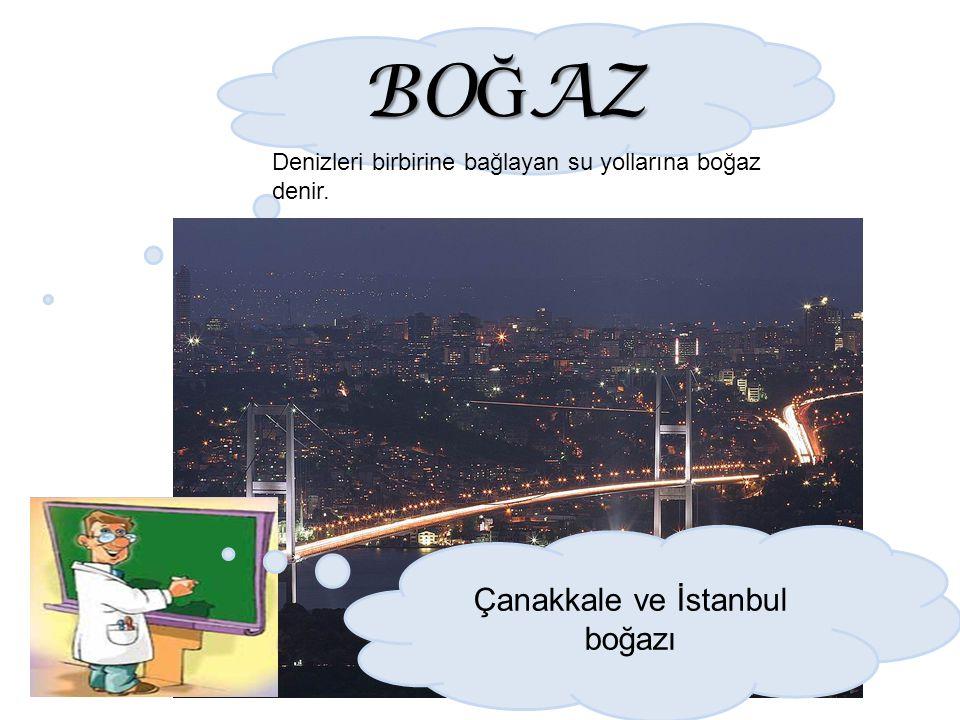 BO Ğ AZ Denizleri birbirine bağlayan su yollarına boğaz denir. Çanakkale ve İstanbul boğazı