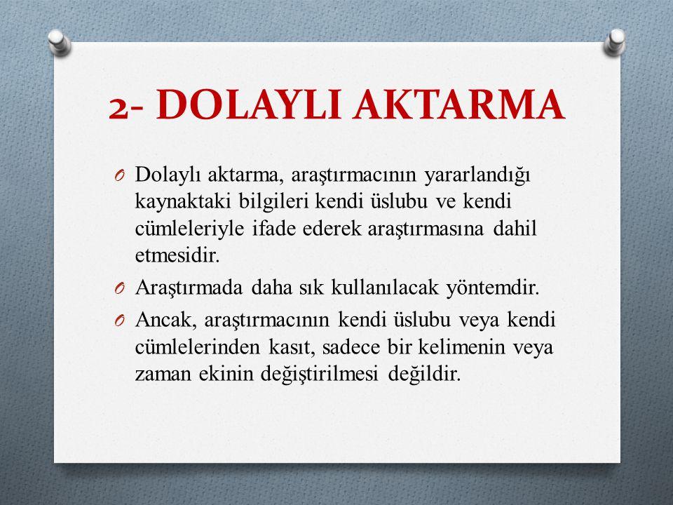 2- DOLAYLI AKTARMA O Dolaylı aktarma, araştırmacının yararlandığı kaynaktaki bilgileri kendi üslubu ve kendi cümleleriyle ifade ederek araştırmasına d