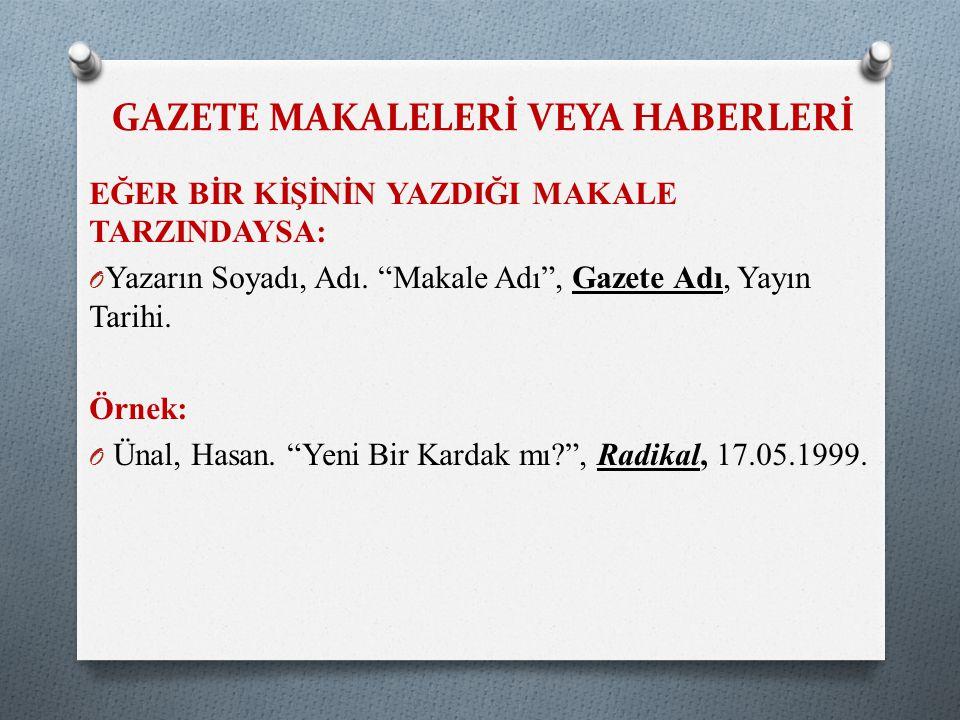 """GAZETE MAKALELERİ VEYA HABERLERİ EĞER BİR KİŞİNİN YAZDIĞI MAKALE TARZINDAYSA: O Yazarın Soyadı, Adı. """"Makale Adı"""", Gazete Adı, Yayın Tarihi. Örnek: O"""