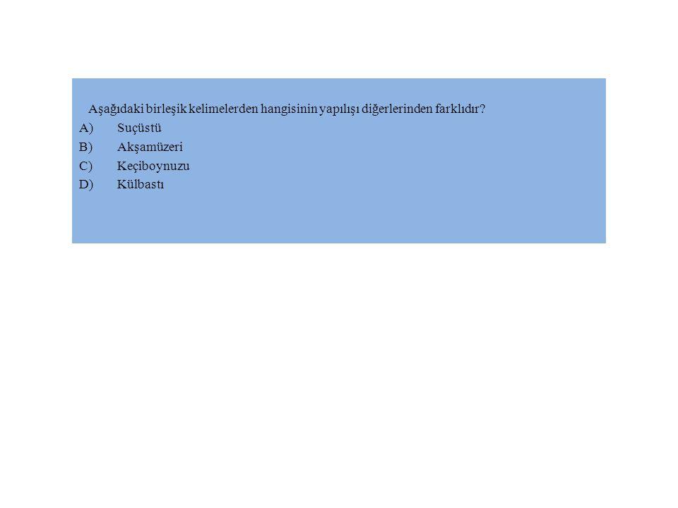 Aşağıdaki birleşik kelimelerden hangisinin yapılışı diğerlerinden farklıdır? A)Suçüstü B)Akşamüzeri C)Keçiboynuzu D)Külbastı