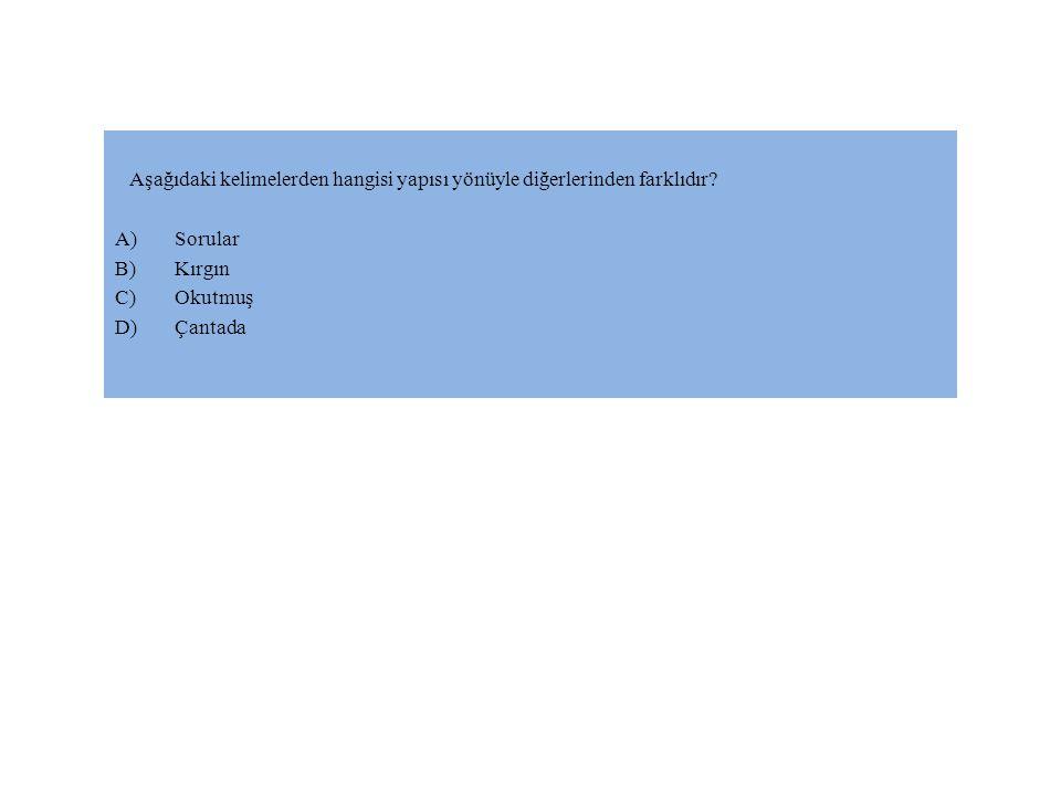 Aşağıdaki kelimelerden hangisi yapısı yönüyle diğerlerinden farklıdır? A)Sorular B)Kırgın C)Okutmuş D)Çantada