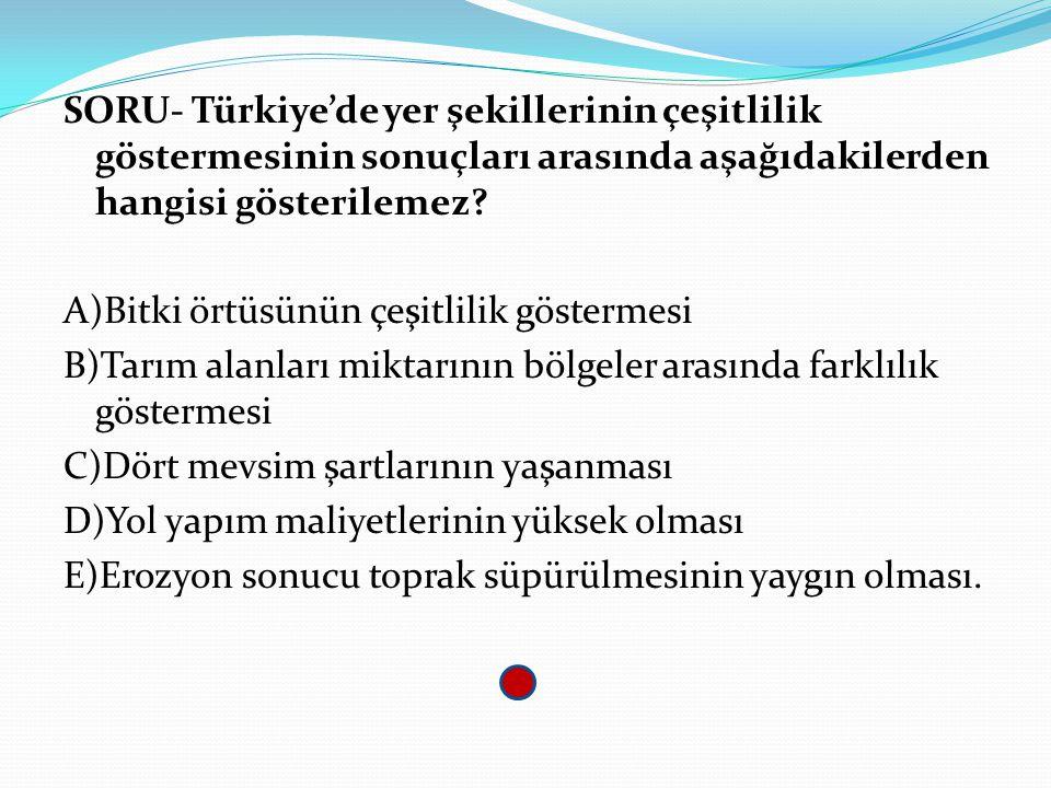 SORU- Türkiye'de yer şekillerinin çeşitlilik göstermesinin sonuçları arasında aşağıdakilerden hangisi gösterilemez? A)Bitki örtüsünün çeşitlilik göste