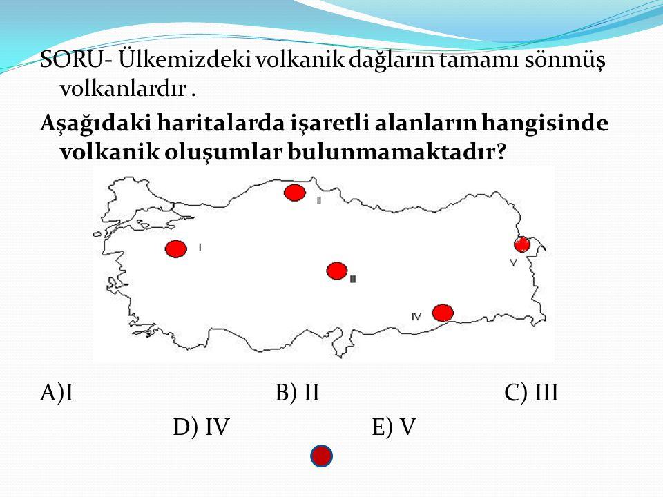 SORU- Ülkemizdeki volkanik dağların tamamı sönmüş volkanlardır. Aşağıdaki haritalarda işaretli alanların hangisinde volkanik oluşumlar bulunmamaktadır