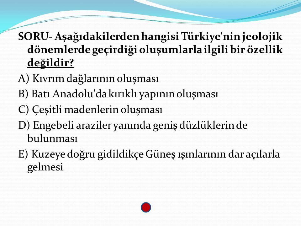 SORU- Aşağıdakilerden hangisi Türkiye'nin jeolojik dönemlerde geçirdiği oluşumlarla ilgili bir özellik değildir? A) Kıvrım dağlarının oluşması B) Batı