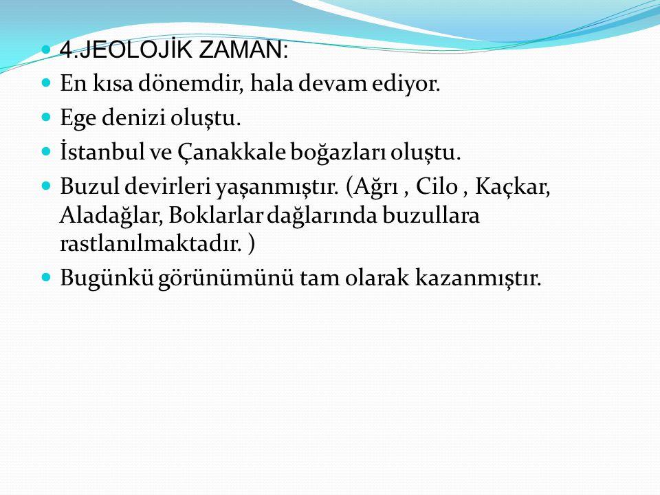 4.JEOLOJİK ZAMAN: En kısa dönemdir, hala devam ediyor. Ege denizi oluştu. İstanbul ve Çanakkale boğazları oluştu. Buzul devirleri yaşanmıştır. (Ağrı,
