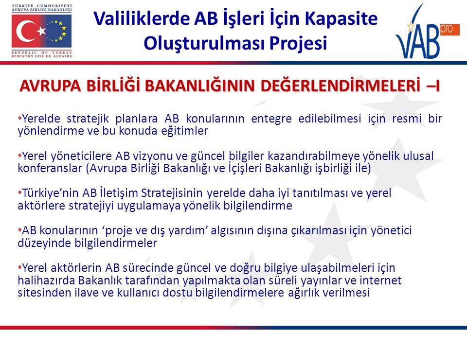 Valiliklerde AB İşleri İçin Kapasite Oluşturulması Projesi AVRUPA BİRLİĞİ BAKANLIĞININ DEĞERLENDİRMELERİ –I Yerelde stratejik planlara AB konularının entegre edilebilmesi için resmi bir yönlendirme ve bu konuda eğitimler Yerel yöneticilere AB vizyonu ve güncel bilgiler kazandırabilmeye yönelik ulusal konferanslar (Avrupa Birliği Bakanlığı ve İçişleri Bakanlığı işbirliği ile) Türkiye'nin AB İletişim Stratejisinin yerelde daha iyi tanıtılması ve yerel aktörlere stratejiyi uygulamaya yönelik bilgilendirme AB konularının 'proje ve dış yardım' algısının dışına çıkarılması için yönetici düzeyinde bilgilendirmeler Yerel aktörlerin AB sürecinde güncel ve doğru bilgiye ulaşabilmeleri için halihazırda Bakanlık tarafından yapılmakta olan süreli yayınlar ve internet sitesinden ilave ve kullanıcı dostu bilgilendirmelere ağırlık verilmesi