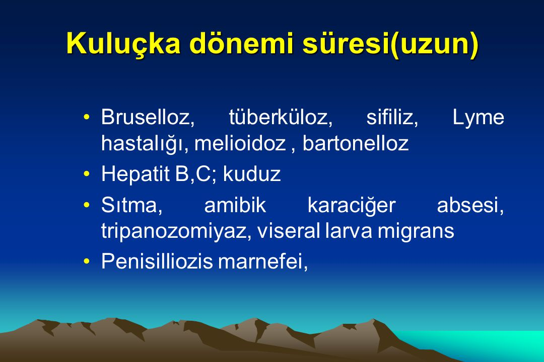 Kuluçka dönemi süresi(uzun) Bruselloz, tüberküloz, sifiliz, Lyme hastalığı, melioidoz, bartonelloz Hepatit B,C; kuduz Sıtma, amibik karaciğer absesi, tripanozomiyaz, viseral larva migrans Penisilliozis marnefei,