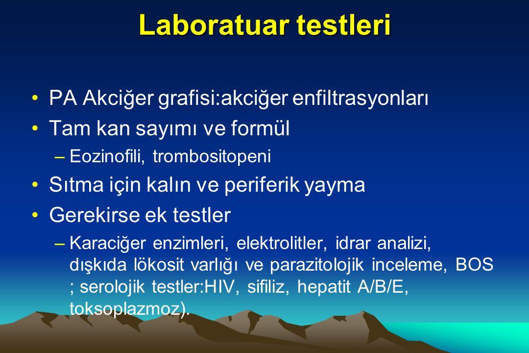 Laboratuar testleri PA Akciğer grafisi:akciğer enfiltrasyonları Tam kan sayımı ve formül –Eozinofili, trombositopeni Sıtma için kalın ve periferik yayma Gerekirse ek testler –Karaciğer enzimleri, elektrolitler, idrar analizi, dışkıda lökosit varlığı ve parazitolojik inceleme, BOS ; serolojik testler:HIV, sifiliz, hepatit A/B/E, toksoplazmoz).