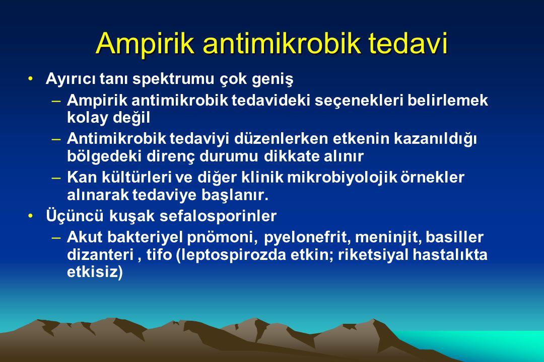 Ampirik antimikrobik tedavi Ayırıcı tanı spektrumu çok geniş –Ampirik antimikrobik tedavideki seçenekleri belirlemek kolay değil –Antimikrobik tedaviyi düzenlerken etkenin kazanıldığı bölgedeki direnç durumu dikkate alınır –Kan kültürleri ve diğer klinik mikrobiyolojik örnekler alınarak tedaviye başlanır.