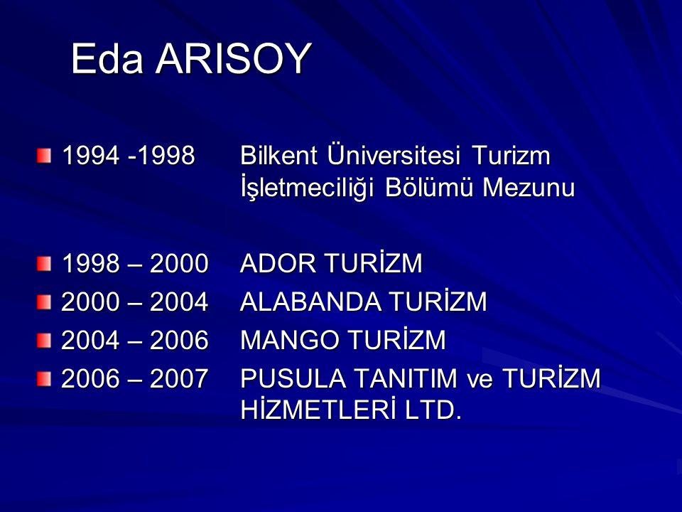Eda ARISOY Eda ARISOY 1994 -1998 Bilkent Üniversitesi Turizm İşletmeciliği Bölümü Mezunu 1998 – 2000 ADOR TURİZM 2000 – 2004ALABANDA TURİZM 2004 – 2006MANGO TURİZM 2006 – 2007PUSULA TANITIM ve TURİZM HİZMETLERİ LTD.