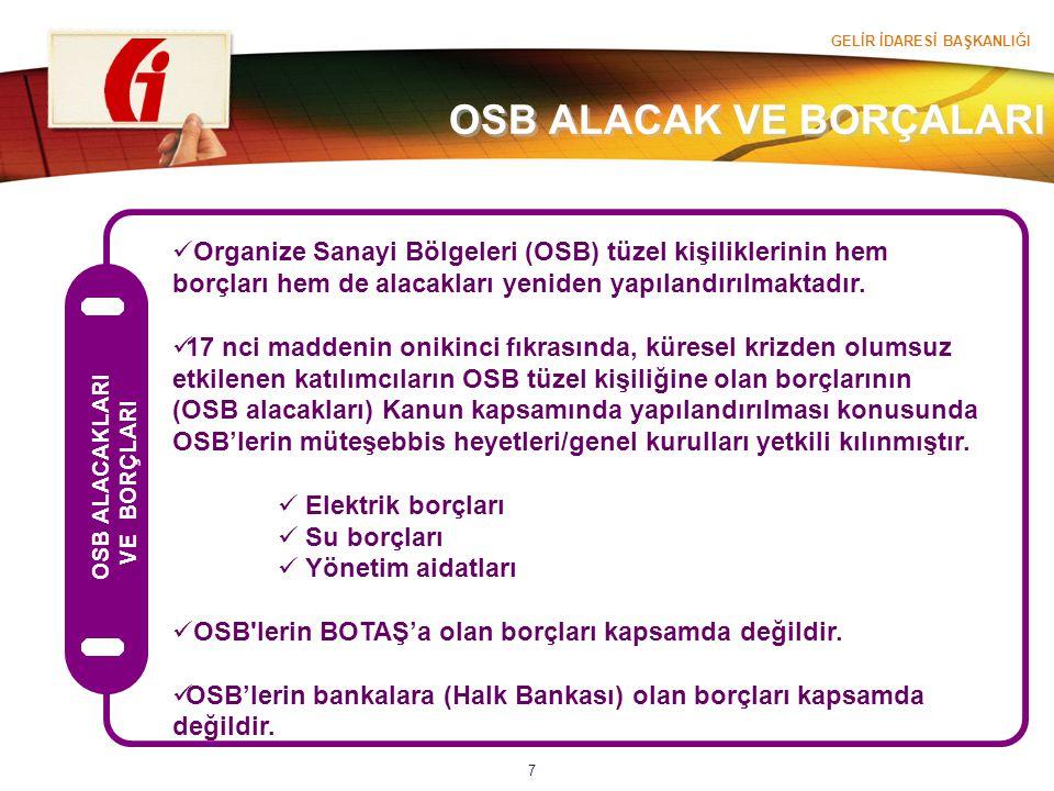 GELİR İDARESİ BAŞKANLIĞI 7 Organize Sanayi Bölgeleri (OSB) tüzel kişiliklerinin hem borçları hem de alacakları yeniden yapılandırılmaktadır. 17 nci ma
