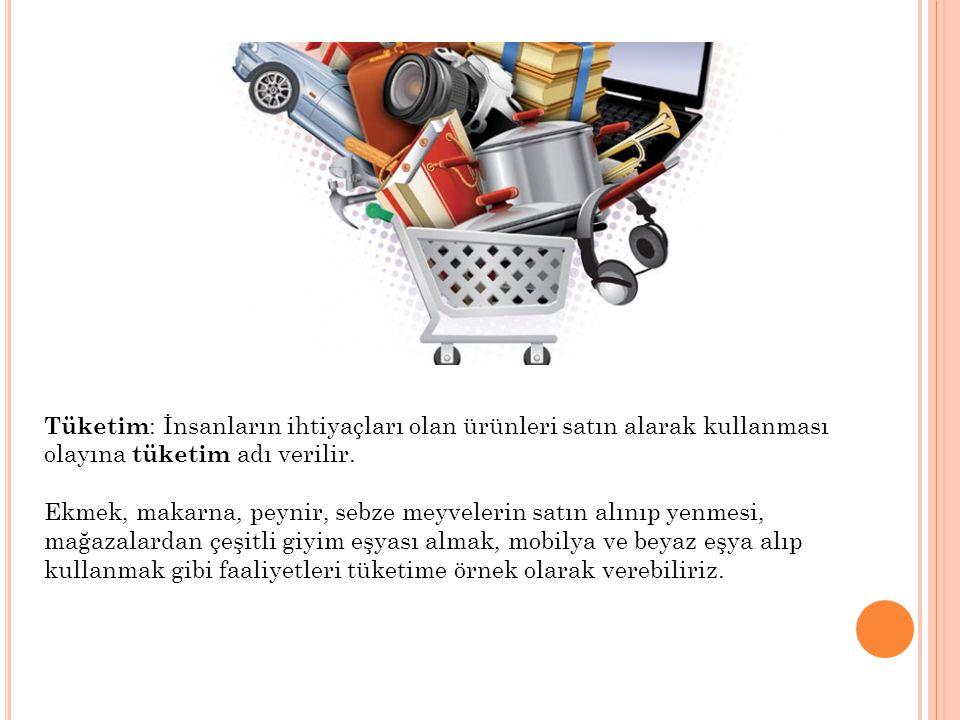 Tüketim : İnsanların ihtiyaçları olan ürünleri satın alarak kullanması olayına tüketim adı verilir. Ekmek, makarna, peynir, sebze meyvelerin satın alı