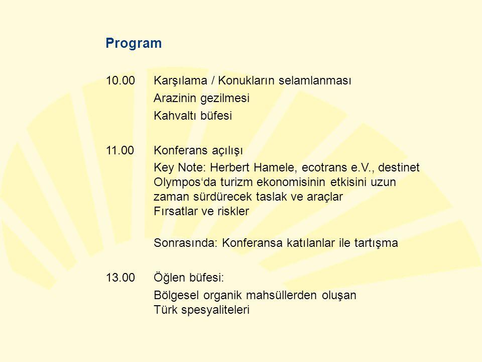 Program 10.00 Karşılama / Konukların selamlanması Arazinin gezilmesi Kahvaltı büfesi 11.00Konferans açılışı Key Note: Herbert Hamele, ecotrans e.V., destinet Olympos'da turizm ekonomisinin etkisini uzun zaman sürdürecek taslak ve araçlar Fırsatlar ve riskler Sonrasında: Konferansa katılanlar ile tartışma 13.00Öğlen büfesi: Bölgesel organik mahsüllerden oluşan Türk spesyaliteleri