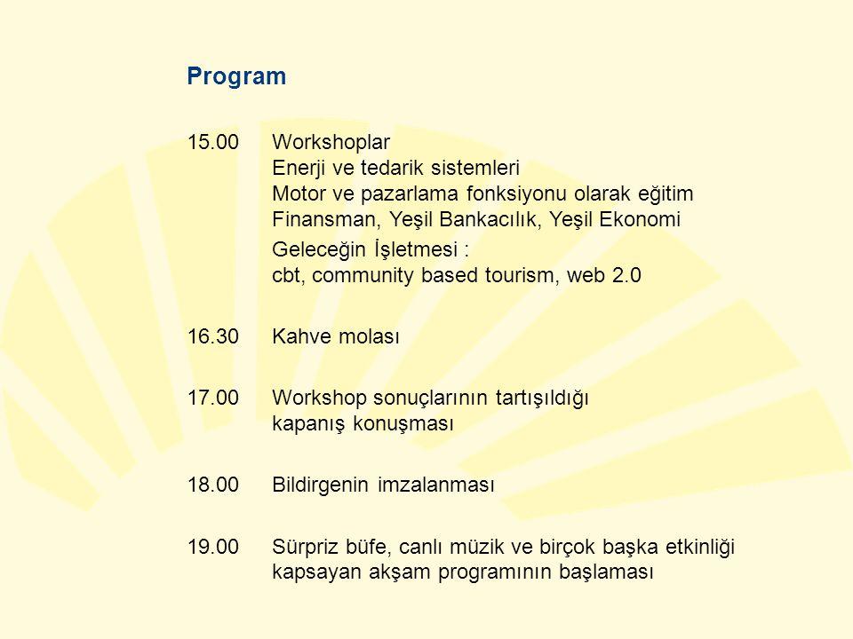 Program 15.00Workshoplar Enerji ve tedarik sistemleri Motor ve pazarlama fonksiyonu olarak eğitim Finansman, Yeşil Bankacılık, Yeşil Ekonomi Geleceğin İşletmesi : cbt, community based tourism, web 2.0 16.30Kahve molası 17.00 Workshop sonuçlarının tartışıldığı kapanış konuşması 18.00 Bildirgenin imzalanması 19.00 Sürpriz büfe, canlı müzik ve birçok başka etkinliği kapsayan akşam programının başlaması
