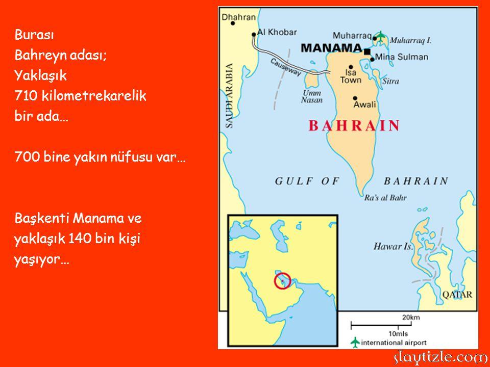 Burası Bahreyn adası; Yaklaşık 710 kilometrekarelik bir ada… 700 bine yakın nüfusu var… Başkenti Manama ve yaklaşık 140 bin kişi yaşıyor…