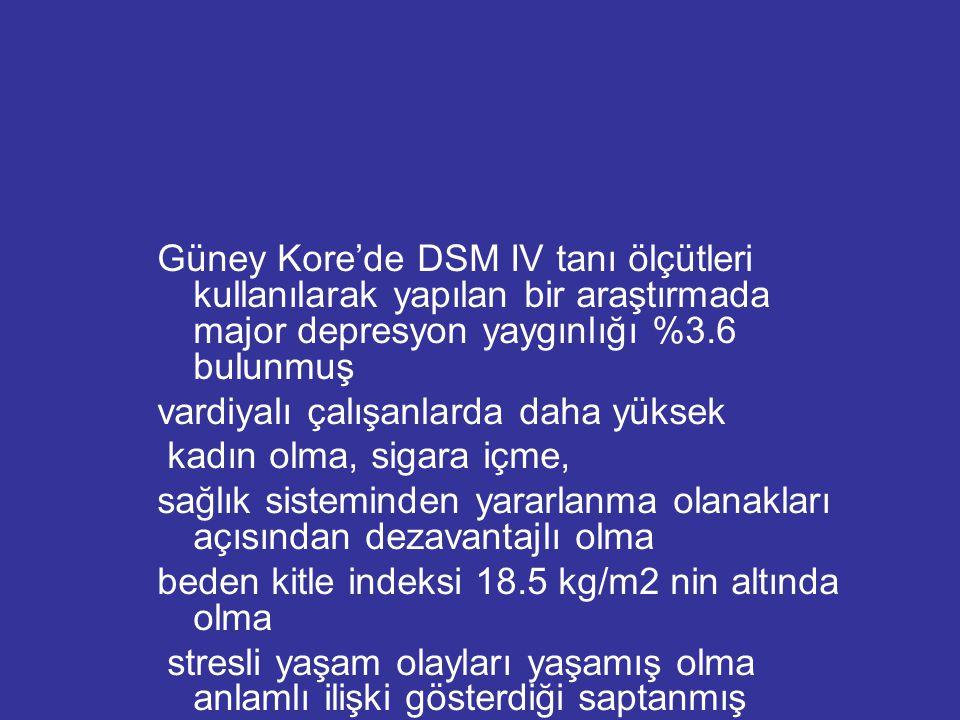 Güney Kore'de DSM IV tanı ölçütleri kullanılarak yapılan bir araştırmada major depresyon yaygınlığı %3.6 bulunmuş vardiyalı çalışanlarda daha yüksek k