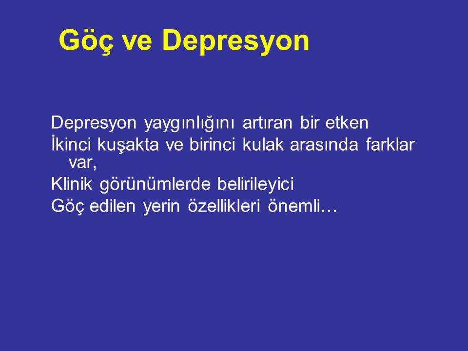 Göç ve Depresyon Depresyon yaygınlığını artıran bir etken İkinci kuşakta ve birinci kulak arasında farklar var, Klinik görünümlerde belirileyici Göç e