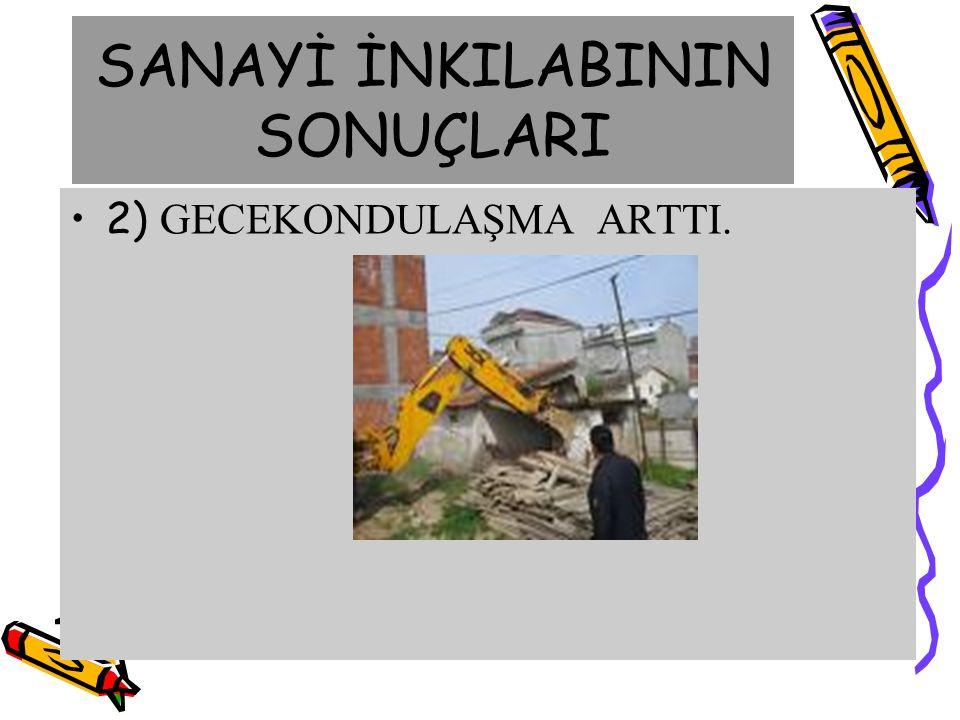 SANAYİ İNKILABININ SONUÇLARI 2) GECEKONDULAŞMA ARTTI.