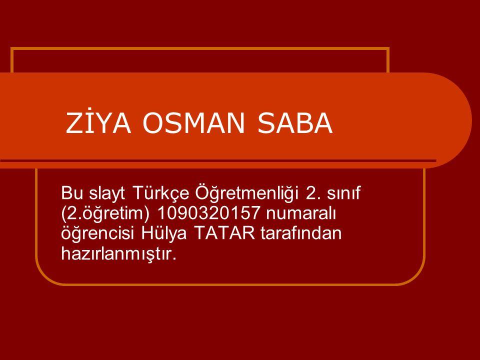 ZİYA OSMAN SABA Bu slayt Türkçe Öğretmenliği 2. sınıf (2.öğretim) 1090320157 numaralı öğrencisi Hülya TATAR tarafından hazırlanmıştır.