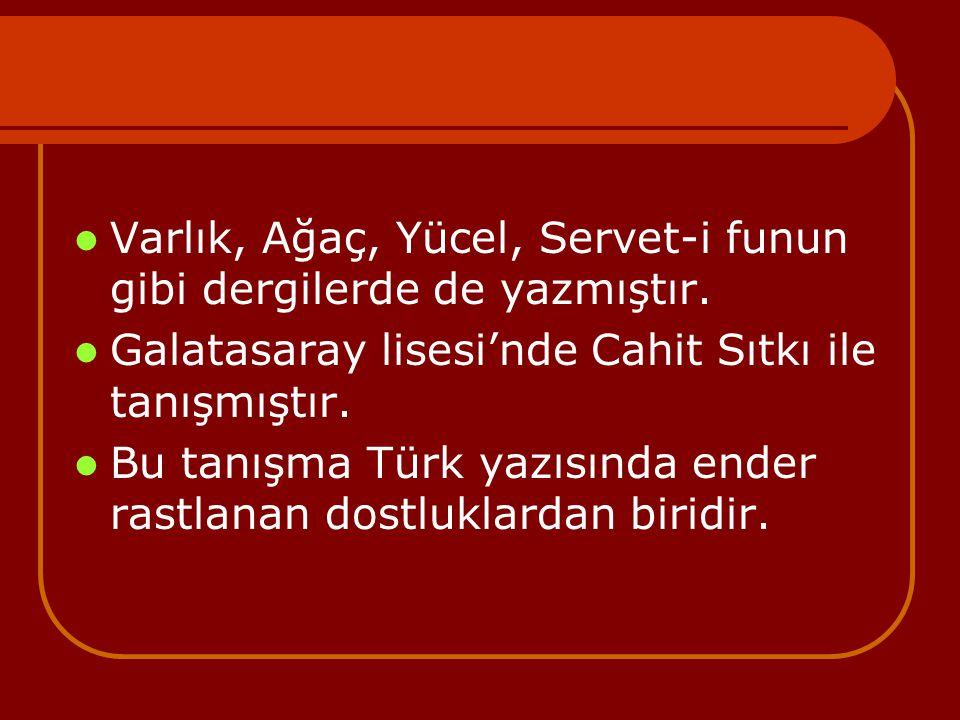Varlık, Ağaç, Yücel, Servet-i funun gibi dergilerde de yazmıştır. Galatasaray lisesi'nde Cahit Sıtkı ile tanışmıştır. Bu tanışma Türk yazısında ender