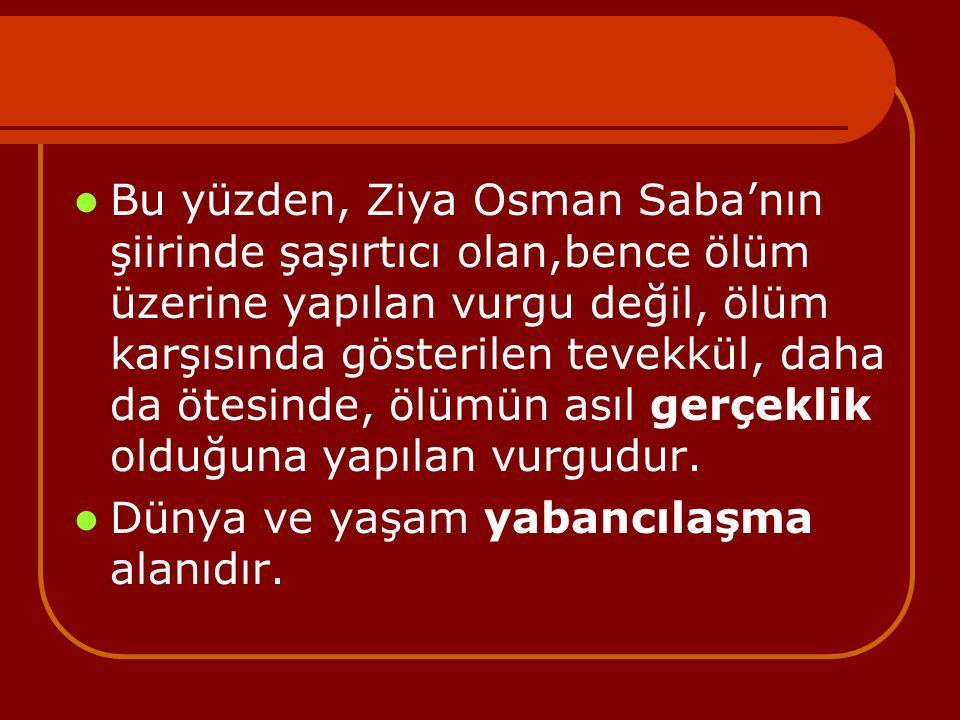 Bu yüzden, Ziya Osman Saba'nın şiirinde şaşırtıcı olan,bence ölüm üzerine yapılan vurgu değil, ölüm karşısında gösterilen tevekkül, daha da ötesinde, ölümün asıl gerçeklik olduğuna yapılan vurgudur.