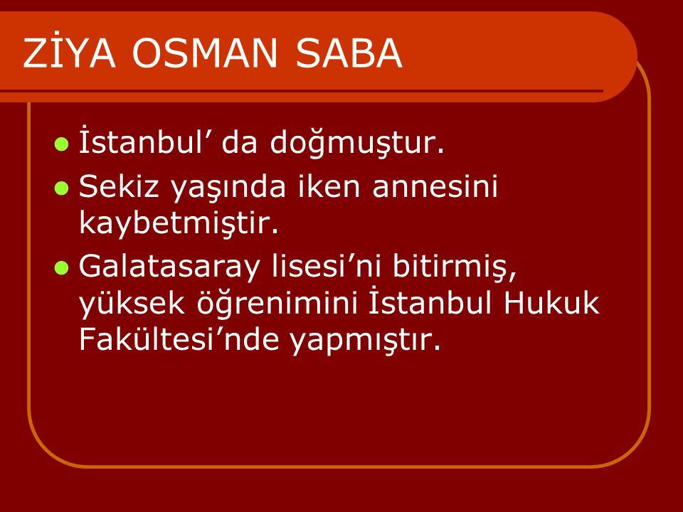 ZİYA OSMAN SABA İstanbul' da doğmuştur. Sekiz yaşında iken annesini kaybetmiştir. Galatasaray lisesi'ni bitirmiş, yüksek öğrenimini İstanbul Hukuk Fak