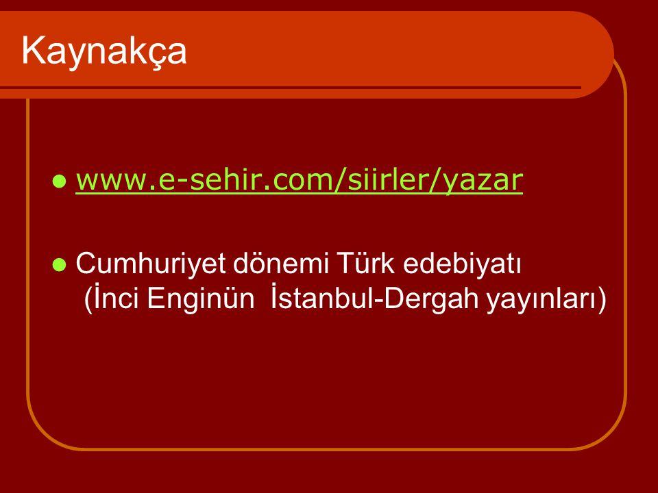 Kaynakça www.e-sehir.com/siirler/yazar Cumhuriyet dönemi Türk edebiyatı (İnci Enginün İstanbul-Dergah yayınları)