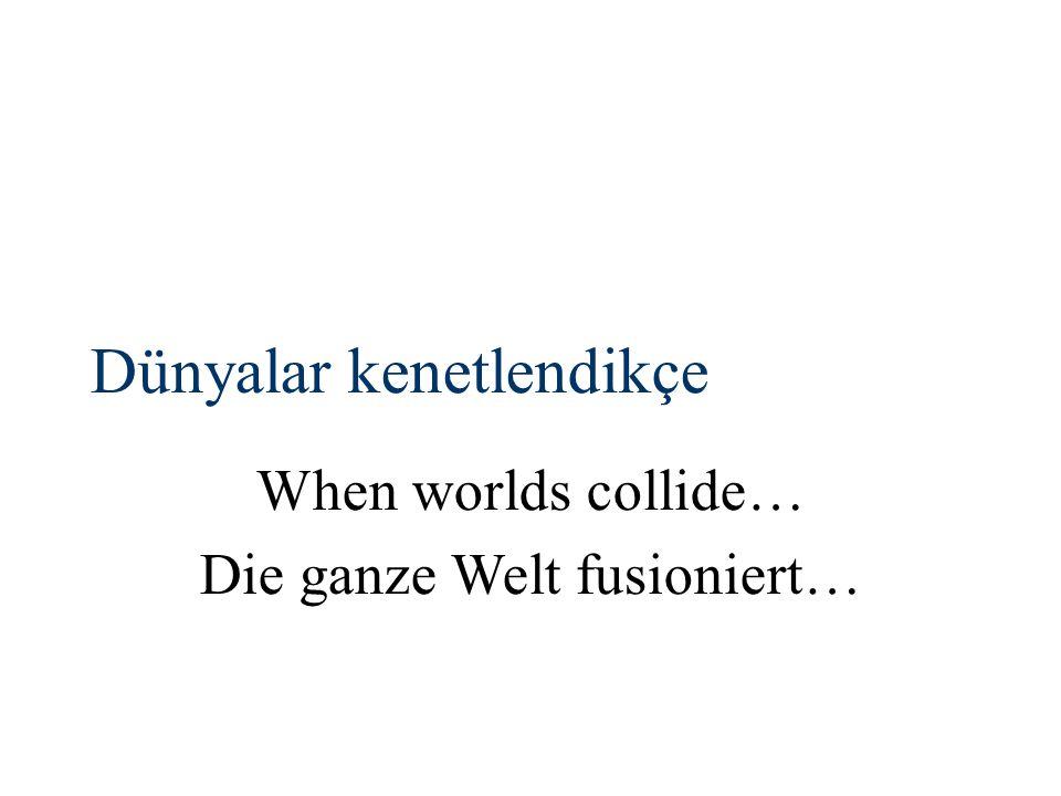 Dünyalar kenetlendikçe When worlds collide… Die ganze Welt fusioniert…