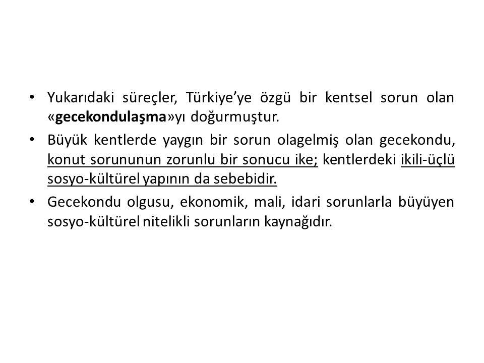 Yukarıdaki süreçler, Türkiye'ye özgü bir kentsel sorun olan «gecekondulaşma»yı doğurmuştur. Büyük kentlerde yaygın bir sorun olagelmiş olan gecekondu,