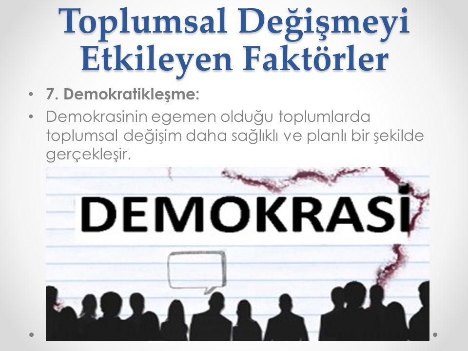 Toplumsal Değişmeyi Etkileyen Faktörler 7. Demokratikleşme: Demokrasinin egemen olduğu toplumlarda toplumsal değişim daha sağlıklı ve planlı bir şekil