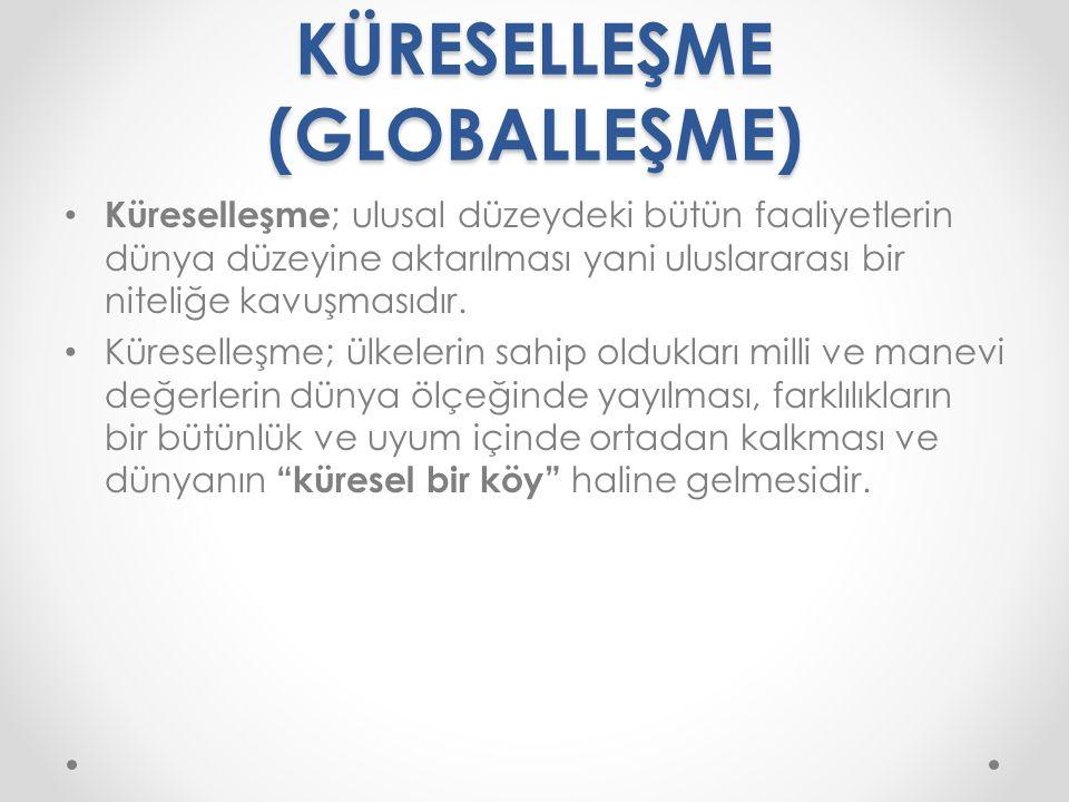 KÜRESELLEŞME (GLOBALLEŞME) Küreselleşme ; ulusal düzeydeki bütün faaliyetlerin dünya düzeyine aktarılması yani uluslararası bir niteliğe kavuşmasıdır.
