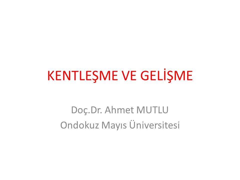 KENTLEŞME VE GELİŞME Doç.Dr. Ahmet MUTLU Ondokuz Mayıs Üniversitesi