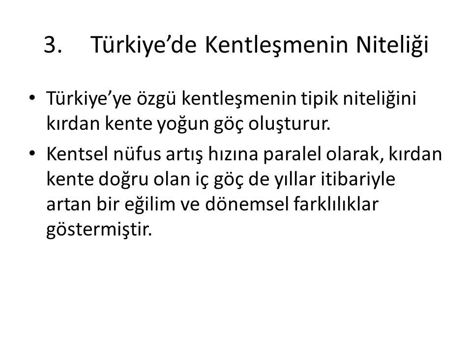 3.Türkiye'de Kentleşmenin Niteliği Türkiye'ye özgü kentleşmenin tipik niteliğini kırdan kente yoğun göç oluşturur. Kentsel nüfus artış hızına paralel