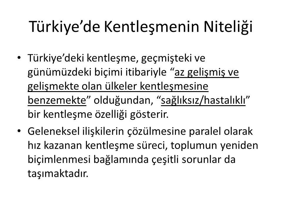 """Türkiye'de Kentleşmenin Niteliği Türkiye'deki kentleşme, geçmişteki ve günümüzdeki biçimi itibariyle """"az gelişmiş ve gelişmekte olan ülkeler kentleşme"""