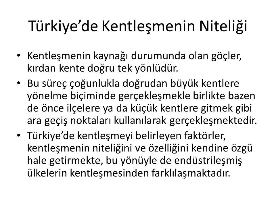 Türkiye'de Kentleşmenin Niteliği Kentleşmenin kaynağı durumunda olan göçler, kırdan kente doğru tek yönlüdür. Bu süreç çoğunlukla doğrudan büyük kentl
