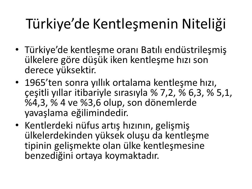 Türkiye'de Kentleşmenin Niteliği Türkiye'de kentleşme oranı Batılı endüstrileşmiş ülkelere göre düşük iken kentleşme hızı son derece yüksektir. 1965't
