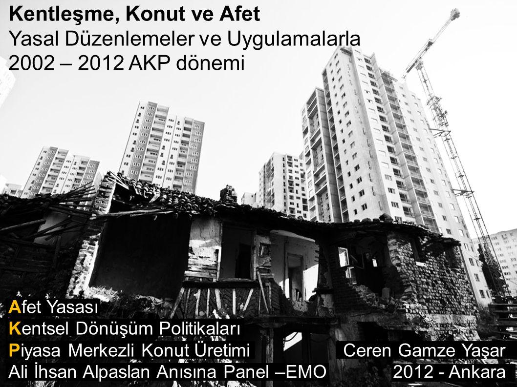 Kentleşme, Konut ve Afet Yasal Düzenlemeler ve Uygulamalarla 2002 – 2012 AKP dönemi Afet Yasası Kentsel Dönüşüm Politikaları Piyasa Merkezli Konut Üre