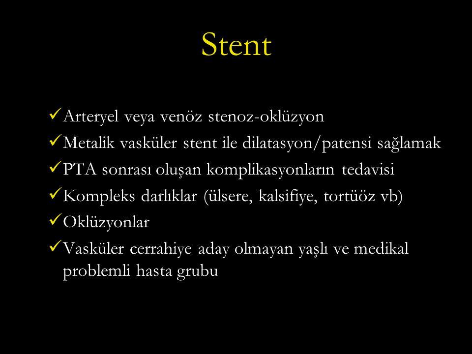 Stent Arteryel veya venöz stenoz-oklüzyon Metalik vasküler stent ile dilatasyon/patensi sağlamak PTA sonrası oluşan komplikasyonların tedavisi Kompleks darlıklar (ülsere, kalsifiye, tortüöz vb) Oklüzyonlar Vasküler cerrahiye aday olmayan yaşlı ve medikal problemli hasta grubu