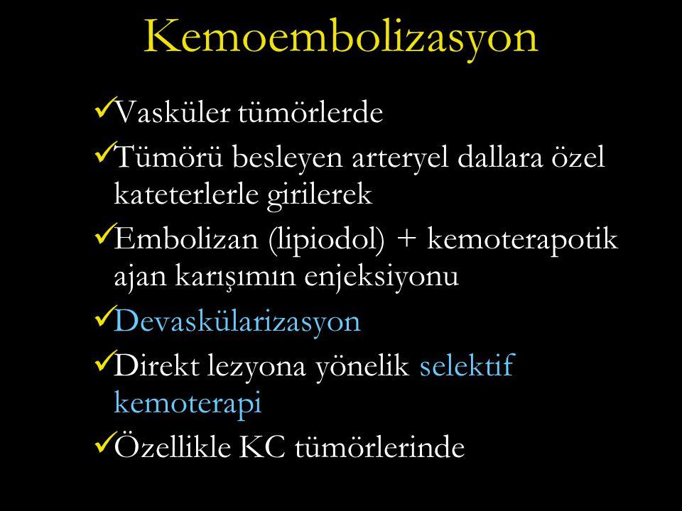 Kemoembolizasyon Vasküler tümörlerde Tümörü besleyen arteryel dallara özel kateterlerle girilerek Embolizan (lipiodol) + kemoterapotik ajan karışımın enjeksiyonu Devaskülarizasyon Direkt lezyona yönelik selektif kemoterapi Özellikle KC tümörlerinde