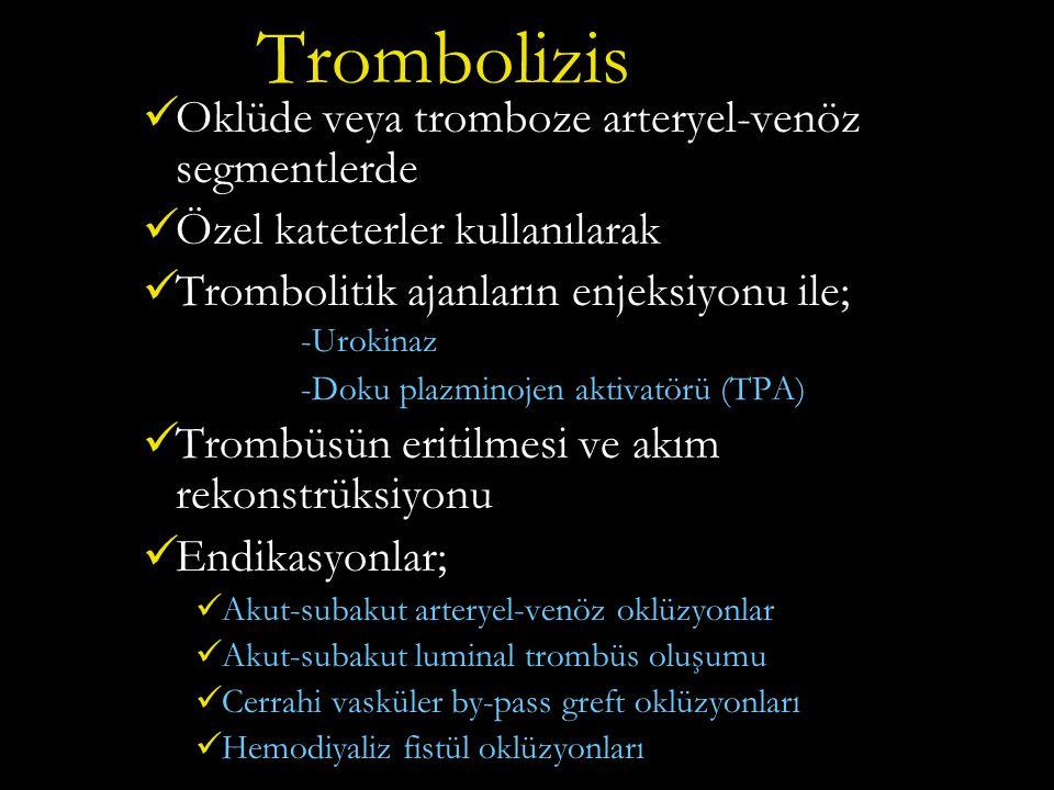 Trombolizis Oklüde veya tromboze arteryel-venöz segmentlerde Özel kateterler kullanılarak Trombolitik ajanların enjeksiyonu ile; -Urokinaz -Doku plazminojen aktivatörü (TPA) Trombüsün eritilmesi ve akım rekonstrüksiyonu Endikasyonlar; Akut-subakut arteryel-venöz oklüzyonlar Akut-subakut luminal trombüs oluşumu Cerrahi vasküler by-pass greft oklüzyonları Hemodiyaliz fistül oklüzyonları