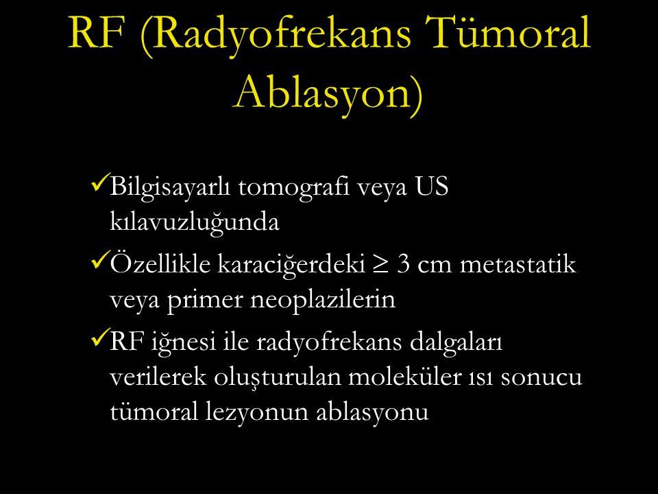 RF (Radyofrekans Tümoral Ablasyon) Bilgisayarlı tomografi veya US kılavuzluğunda Özellikle karaciğerdeki  3 cm metastatik veya primer neoplazilerin RF iğnesi ile radyofrekans dalgaları verilerek oluşturulan moleküler ısı sonucu tümoral lezyonun ablasyonu