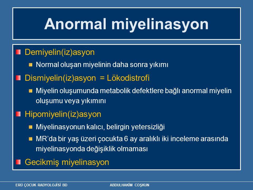 ERÜ ÇOCUK RADYOLOJİSİ BD ABDULHAKİM COŞKUN Anormal miyelinasyon Demiyelin(iz)asyon Normal oluşan miyelinin daha sonra yıkımı Dismiyelin(iz)asyon = Lökodistrofi Miyelin oluşumunda metabolik defektlere bağlı anormal miyelin oluşumu veya yıkımını Hipomiyelin(iz)asyon Miyelinasyonun kalıcı, belirgin yetersizliği MR'da bir yaş üzeri çocukta 6 ay aralıklı iki inceleme arasında miyelinasyonda değişiklik olmaması Gecikmiş miyelinasyon