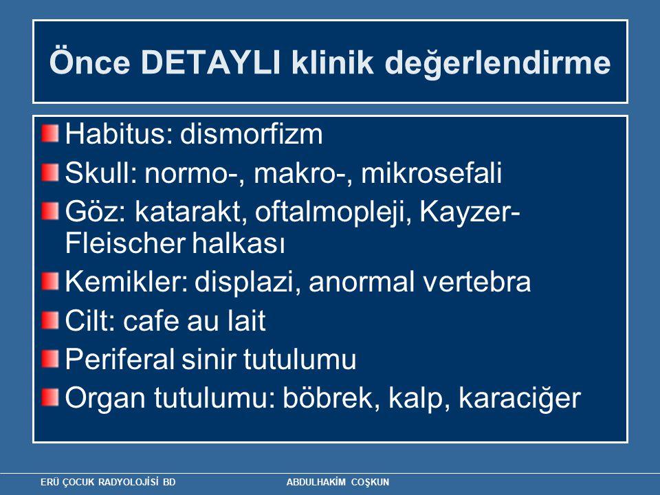 ERÜ ÇOCUK RADYOLOJİSİ BD ABDULHAKİM COŞKUN Önce DETAYLI klinik değerlendirme Habitus: dismorfizm Skull: normo-, makro-, mikrosefali Göz: katarakt, oftalmopleji, Kayzer- Fleischer halkası Kemikler: displazi, anormal vertebra Cilt: cafe au lait Periferal sinir tutulumu Organ tutulumu: böbrek, kalp, karaciğer