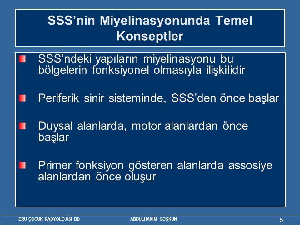ERÜ ÇOCUK RADYOLOJİSİ BD ABDULHAKİM COŞKUN 5 SSS'nin Miyelinasyonunda Temel Konseptler SSS'ndeki yapıların miyelinasyonu bu bölgelerin fonksiyonel olmasıyla ilişkilidir Periferik sinir sisteminde, SSS'den önce başlar Duysal alanlarda, motor alanlardan önce başlar Primer fonksiyon gösteren alanlarda assosiye alanlardan önce oluşur