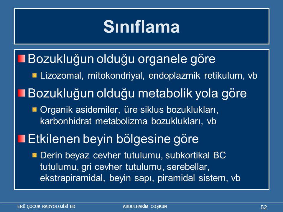 ERÜ ÇOCUK RADYOLOJİSİ BD ABDULHAKİM COŞKUN Sınıflama Bozukluğun olduğu organele göre Lizozomal, mitokondriyal, endoplazmik retikulum, vb Bozukluğun olduğu metabolik yola göre Organik asidemiler, üre siklus bozuklukları, karbonhidrat metabolizma bozuklukları, vb Etkilenen beyin bölgesine göre Derin beyaz cevher tutulumu, subkortikal BC tutulumu, gri cevher tutulumu, serebellar, ekstrapiramidal, beyin sapı, piramidal sistem, vb 52