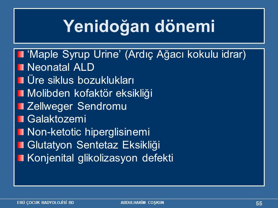 ERÜ ÇOCUK RADYOLOJİSİ BD ABDULHAKİM COŞKUN Yenidoğan dönemi 'Maple Syrup Urine' (Ardıç Ağacı kokulu idrar) Neonatal ALD Üre siklus bozuklukları Molibden kofaktör eksikliği Zellweger Sendromu Galaktozemi Non-ketotic hiperglisinemi Glutatyon Sentetaz Eksikliği Konjenital glikolizasyon defekti 55