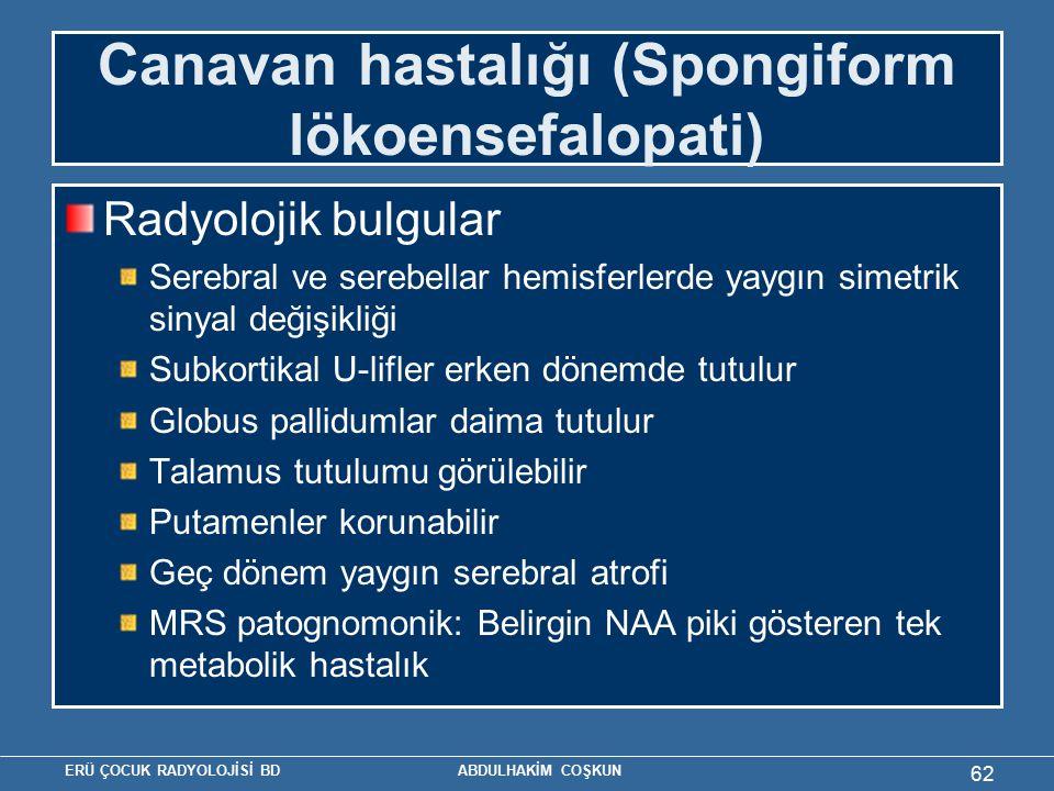 ERÜ ÇOCUK RADYOLOJİSİ BD ABDULHAKİM COŞKUN Canavan hastalığı (Spongiform lökoensefalopati) Radyolojik bulgular Serebral ve serebellar hemisferlerde ya