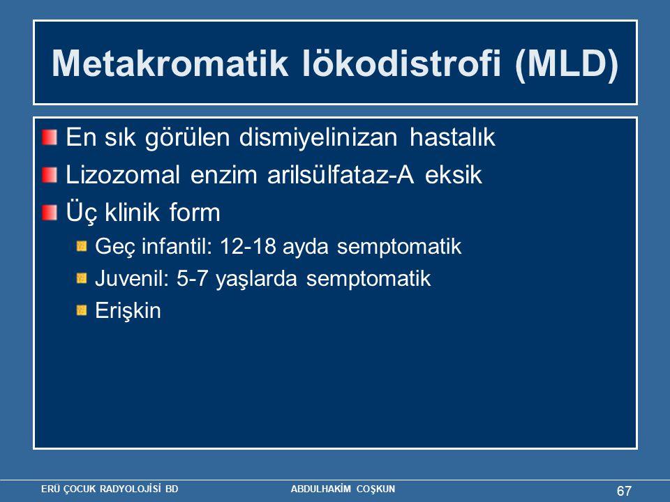 ERÜ ÇOCUK RADYOLOJİSİ BD ABDULHAKİM COŞKUN Metakromatik lökodistrofi (MLD) En sık görülen dismiyelinizan hastalık Lizozomal enzim arilsülfataz-A eksik Üç klinik form Geç infantil: 12-18 ayda semptomatik Juvenil: 5-7 yaşlarda semptomatik Erişkin 67