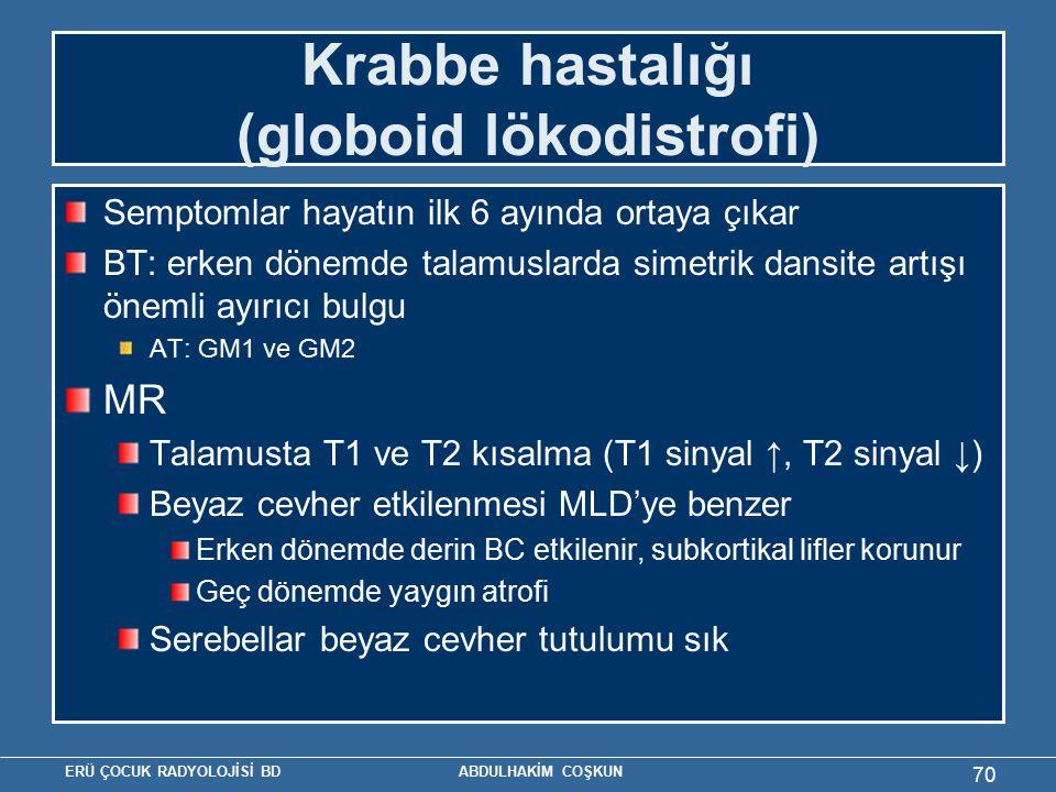 ERÜ ÇOCUK RADYOLOJİSİ BD ABDULHAKİM COŞKUN Krabbe hastalığı (globoid lökodistrofi) Semptomlar hayatın ilk 6 ayında ortaya çıkar BT: erken dönemde talamuslarda simetrik dansite artışı önemli ayırıcı bulgu AT: GM1 ve GM2 MR Talamusta T1 ve T2 kısalma (T1 sinyal ↑, T2 sinyal ↓) Beyaz cevher etkilenmesi MLD'ye benzer Erken dönemde derin BC etkilenir, subkortikal lifler korunur Geç dönemde yaygın atrofi Serebellar beyaz cevher tutulumu sık 70