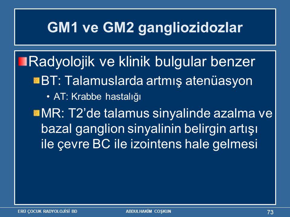 ERÜ ÇOCUK RADYOLOJİSİ BD ABDULHAKİM COŞKUN GM1 ve GM2 gangliozidozlar Radyolojik ve klinik bulgular benzer BT: Talamuslarda artmış atenüasyon AT: Krabbe hastalığı MR: T2'de talamus sinyalinde azalma ve bazal ganglion sinyalinin belirgin artışı ile çevre BC ile izointens hale gelmesi 73